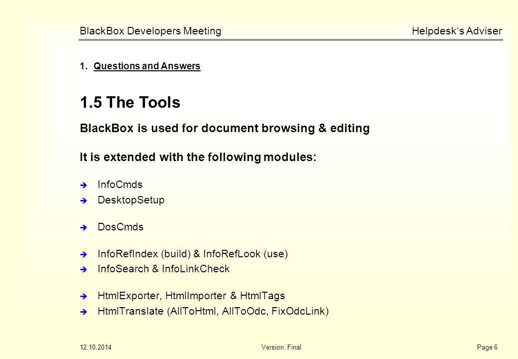 Helpdesk's Adviser BlackBox Developers Meeting 12.10.2014Version: FinalPage 6 1.5 The Tools 1.Questions and Answers BlackBox is used for document browsing & editing It is extended with the following modules:  InfoCmds  DesktopSetup  DosCmds  InfoRefIndex (build) & InfoRefLook (use)  InfoSearch & InfoLinkCheck  HtmlExporter, HtmlImporter & HtmlTags  HtmlTranslate (AllToHtml, AllToOdc, FixOdcLink)