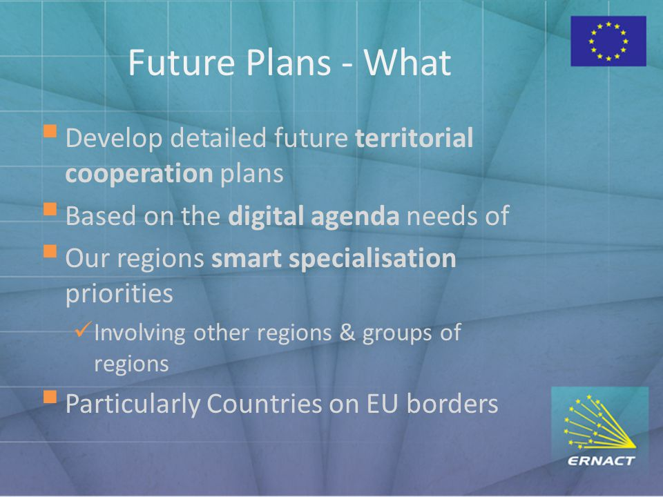 Future Plans - What  Develop detailed future territorial cooperation plans  Based on the digital agenda needs of  Our regions smart specialisation priorities Involving other regions & groups of regions  Particularly Countries on EU borders