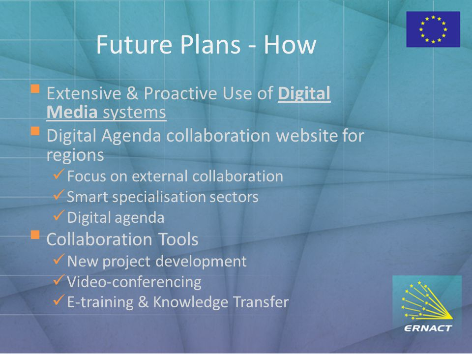 Future Plans - How  Extensive & Proactive Use of Digital Media systems  Digital Agenda collaboration website for regions Focus on external collaboration Smart specialisation sectors Digital agenda  Collaboration Tools New project development Video-conferencing E-training & Knowledge Transfer