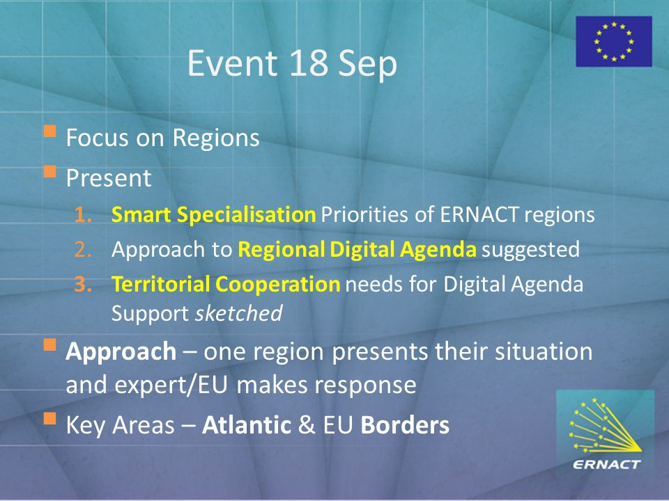 Event 18 Sep  Focus on Regions  Present 1.Smart Specialisation Priorities of ERNACT regions 2.Approach to Regional Digital Agenda suggested 3.Territorial Cooperation needs for Digital Agenda Support sketched  Approach – one region presents their situation and expert/EU makes response  Key Areas – Atlantic & EU Borders