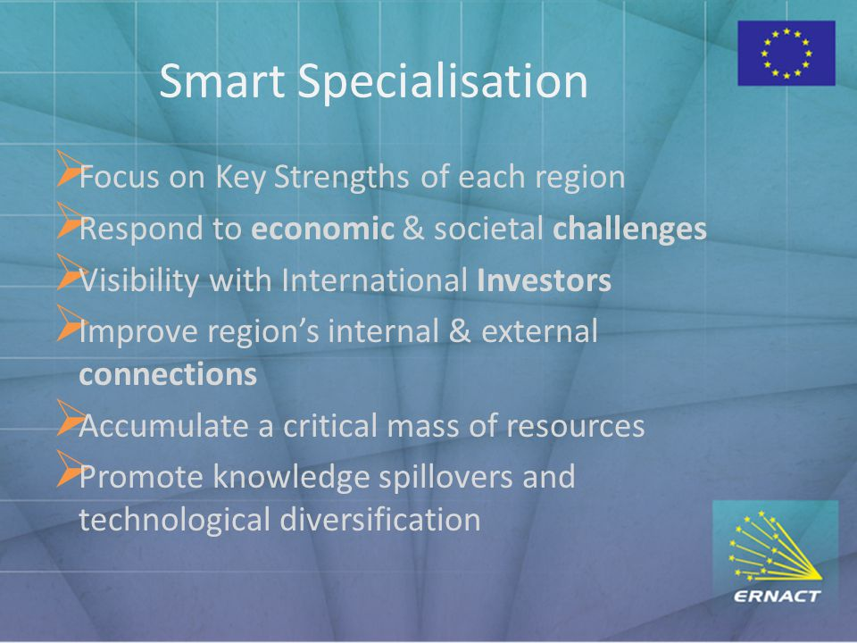 Smart Specialisation  Focus on Key Strengths of each region  Respond to economic & societal challenges  Visibility with International Investors  Improve region's internal & external connections  Accumulate a critical mass of resources  Promote knowledge spillovers and technological diversification
