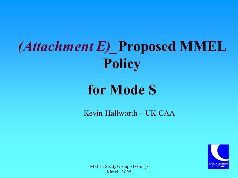 MMEL Study Group Meeting - March 2005 (Attachment E)_Proposed MMEL Policy for Mode S Kevin Hallworth – UK CAA