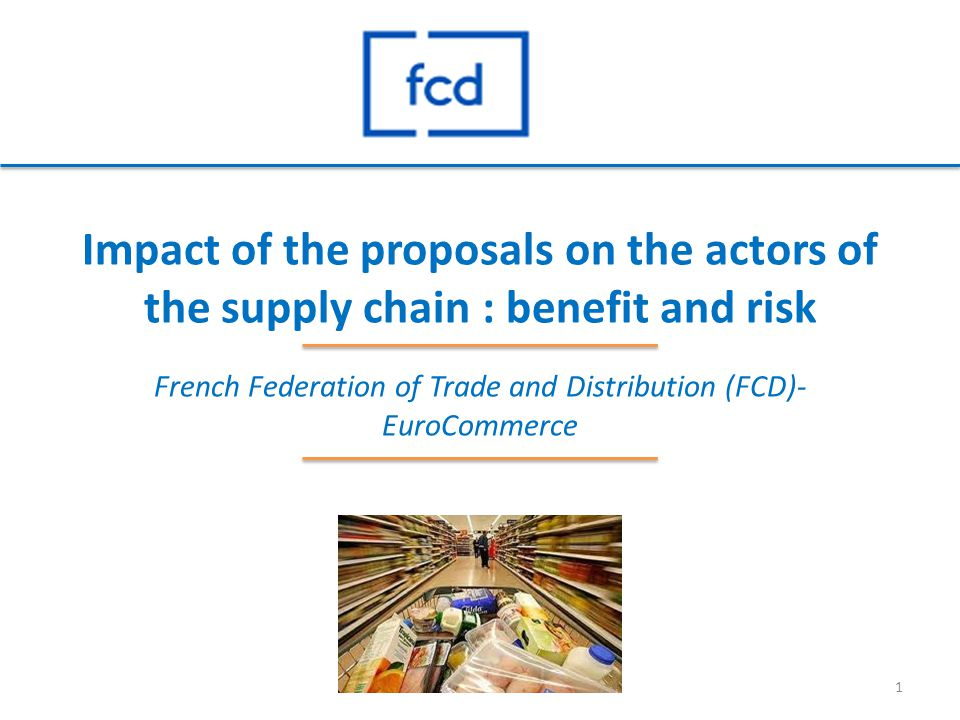 Impact of the proposals on the actors of the supply chain : benefit and risk French Federation of Trade and Distribution (FCD)- EuroCommerce 1