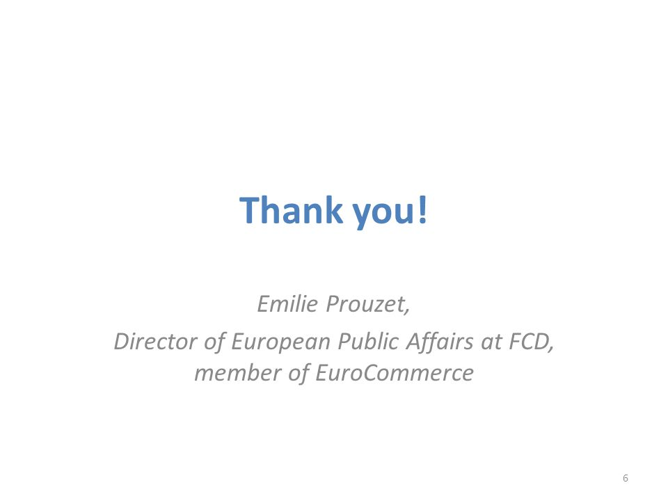 Thank you! Emilie Prouzet, Director of European Public Affairs at FCD, member of EuroCommerce 6