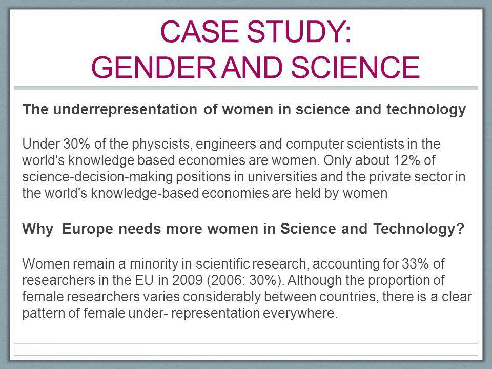 CASE STUDY: GENDER AND SCIENCE The underrepresentation of women in science and technology Under 30% of the physcists, engineers and computer scientist