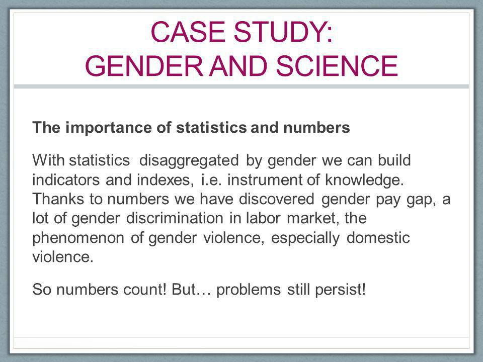 CASE STUDY: GENDER AND SCIENCE The importance of statistics and numbers With statistics disaggregated by gender we can build indicators and indexes, i
