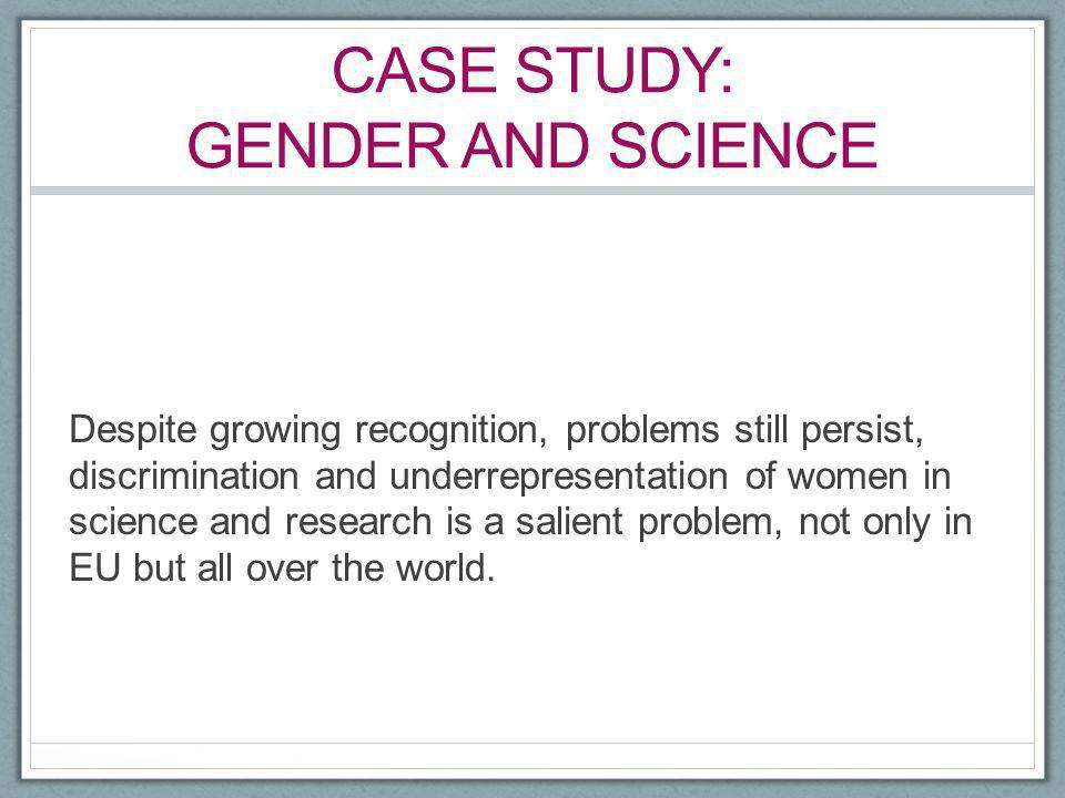 CASE STUDY: GENDER AND SCIENCE Despite growing recognition, problems still persist, discrimination and underrepresentation of women in science and res