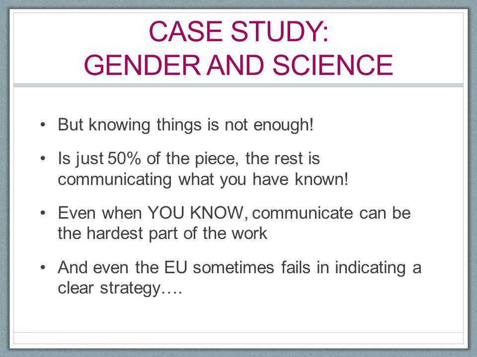 CASE STUDY: GENDER AND SCIENCE But knowing things is not enough! Is just 50% of the piece, the rest is communicating what you have known! Even when YO