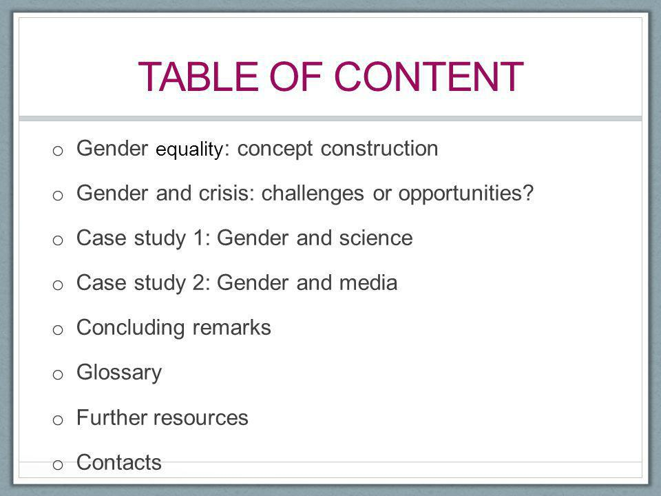 TABLE OF CONTENT o Gender equality : concept construction o Gender and crisis: challenges or opportunities? o Case study 1: Gender and science o Case
