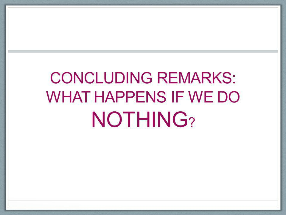 CONCLUDING REMARKS: WHAT HAPPENS IF WE DO NOTHING ?