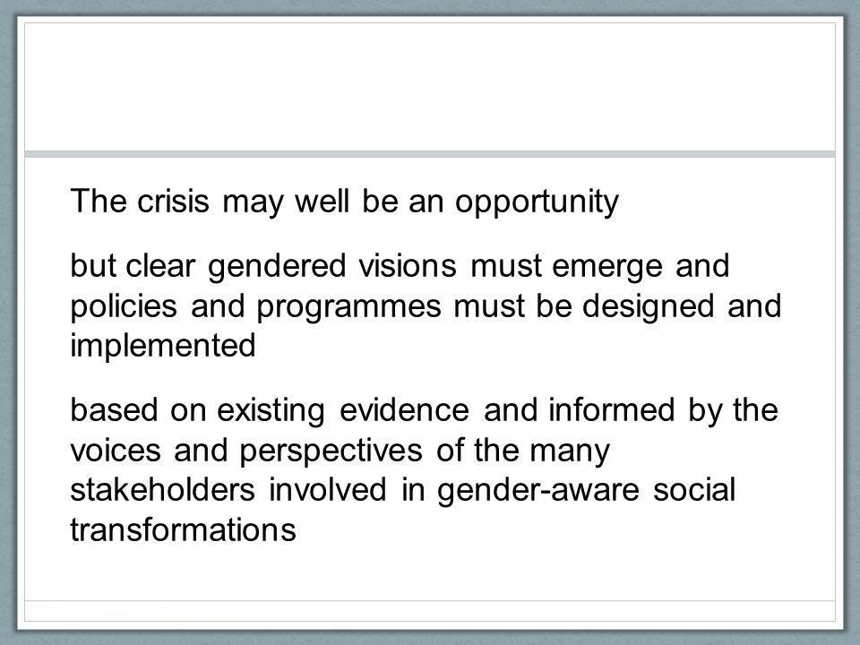 The crisis may well be an opportunity but clear gendered visions must emerge and policies and programmes must be designed and implemented based on exi
