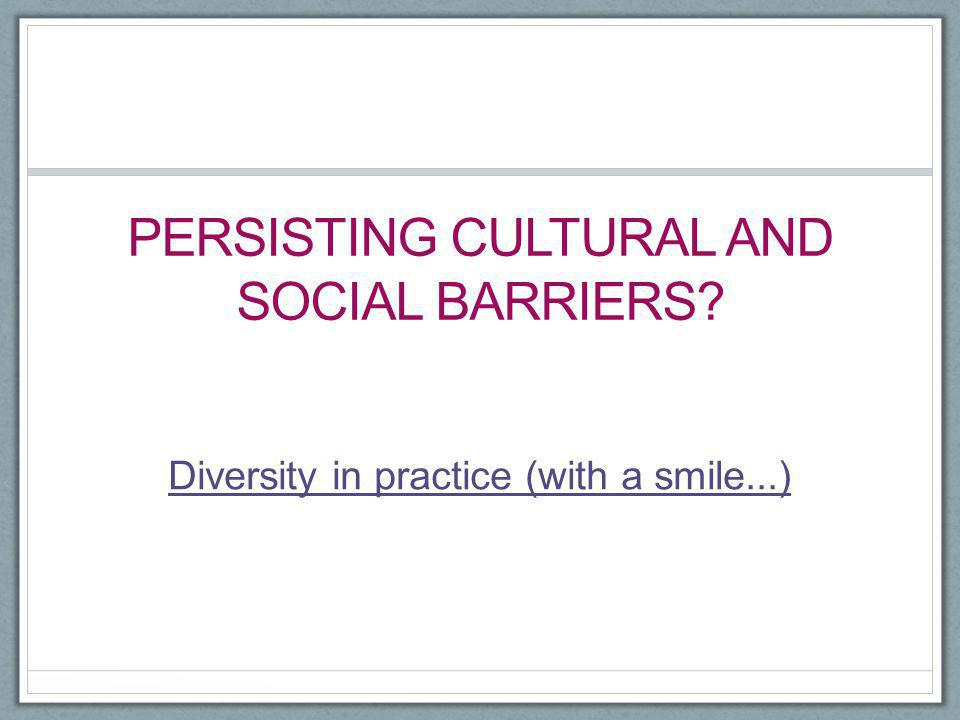 PERSISTING CULTURAL AND SOCIAL BARRIERS? Diversity in practice (with a smile...)