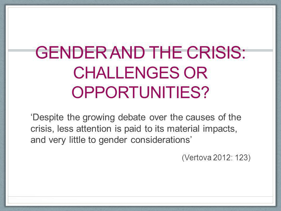 GENDER AND THE CRISIS: CHALLENGES OR OPPORTUNITIES? 'Despite the growing debate over the causes of the crisis, less attention is paid to its material