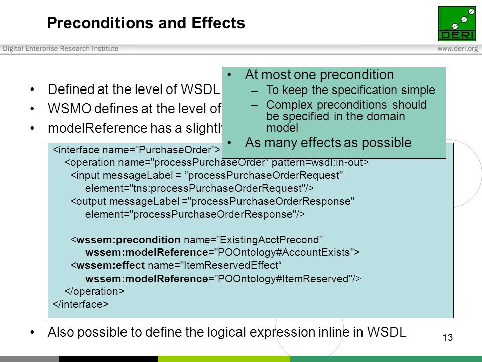 13 Preconditions and Effects <input messageLabel = processPurchaseOrderRequest element= tns:processPurchaseOrderRequest /> <output messageLabel = processPurchaseOrderResponse element= processPurchaseOrderResponse /> <wssem:precondition name= ExistingAcctPrecond wssem:modelReference= POOntology#AccountExists > <wssem:effect name= ItemReservedEffect wssem:modelReference= POOntology#ItemReserved /> Defined at the level of WSDL operation WSMO defines at the level of service modelReference has a slightly different semantics here Also possible to define the logical expression inline in WSDL At most one precondition –To keep the specification simple –Complex preconditions should be specified in the domain model As many effects as possible