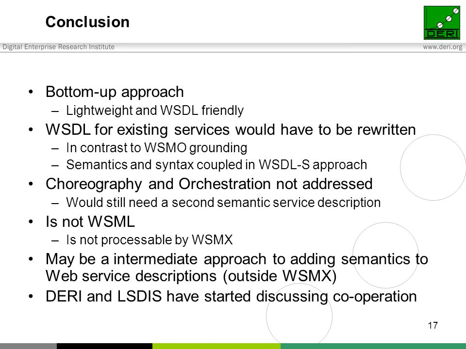 17 Conclusion Bottom-up approach –Lightweight and WSDL friendly WSDL for existing services would have to be rewritten –In contrast to WSMO grounding –Semantics and syntax coupled in WSDL-S approach Choreography and Orchestration not addressed –Would still need a second semantic service description Is not WSML –Is not processable by WSMX May be a intermediate approach to adding semantics to Web service descriptions (outside WSMX) DERI and LSDIS have started discussing co-operation