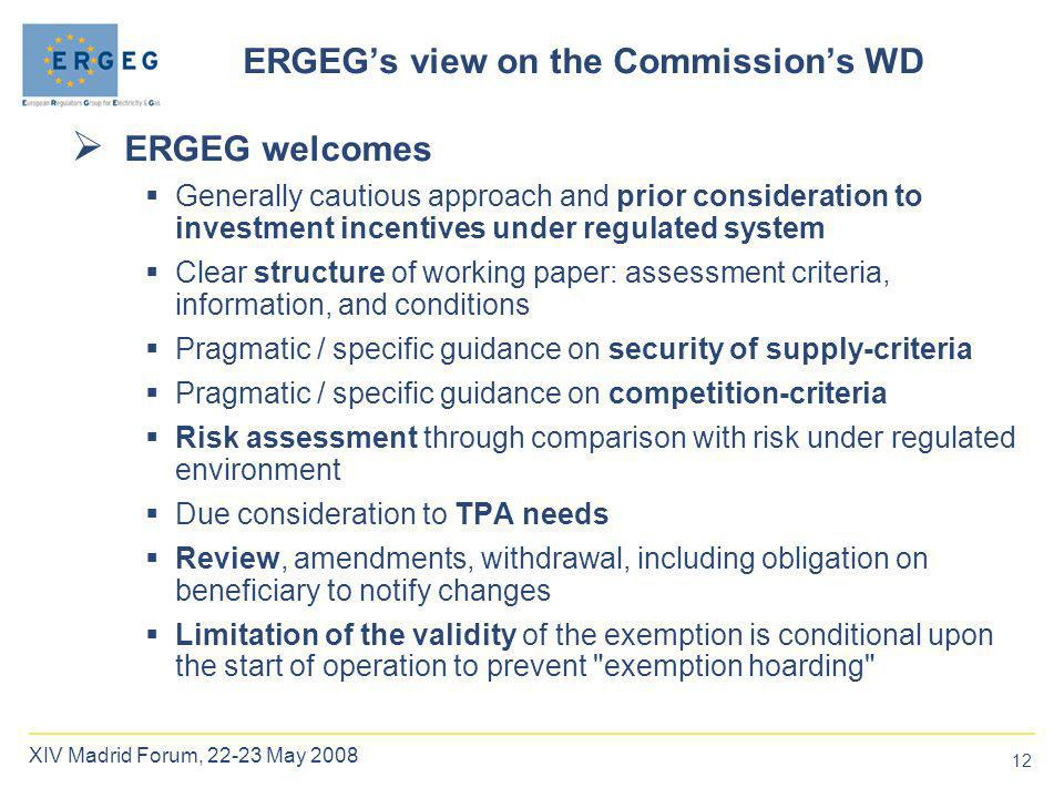 12 XIV Madrid Forum, 22-23 May 2008 ERGEG's view on the Commission's WD  ERGEG welcomes  Generally cautious approach and prior consideration to investment incentives under regulated system  Clear structure of working paper: assessment criteria, information, and conditions  Pragmatic / specific guidance on security of supply-criteria  Pragmatic / specific guidance on competition-criteria  Risk assessment through comparison with risk under regulated environment  Due consideration to TPA needs  Review, amendments, withdrawal, including obligation on beneficiary to notify changes  Limitation of the validity of the exemption is conditional upon the start of operation to prevent exemption hoarding