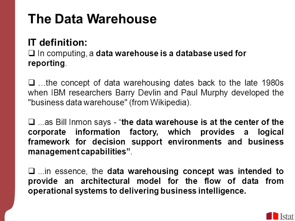 The Data Warehouse IT definition:  In computing, a data warehouse is a database used for reporting.  …the concept of data warehousing dates back to