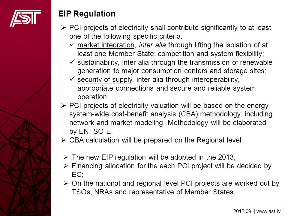 2012.09   www.ast.lv EIR Regulation 21.09.2012 Indicators for PCI for Electricity transmission: Increasing of cross-border grid transfer capacity, by at least 500 MW; Energy infrastructure categories for PCI for electricity: High-voltage overhead transmission lines, if they have been designed for a voltage of 220 kV or more, and underground and submarine transmission cables, if they have been designed for a voltage of 150 kV or more; Cost Benefit Analysis for PCI electricity projects: shall be based on a common input data in the years n+5, n+10, n+15, and n+20, taking into account scenarios for demand, generation capacities by fuel type and their geographical location, fuel prices, transmission network and generation development.