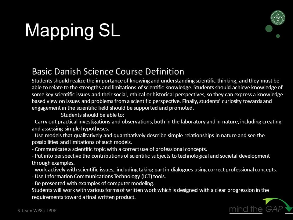 S-Team WP8a TPDP Basic Danish Science Course Definition Students should realize the importance of knowing and understanding scientific thinking, and they must be able to relate to the strengths and limitations of scientific knowledge.