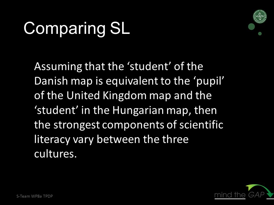 S-Team WP8a TPDP Assuming that the 'student' of the Danish map is equivalent to the 'pupil' of the United Kingdom map and the 'student' in the Hungarian map, then the strongest components of scientific literacy vary between the three cultures.