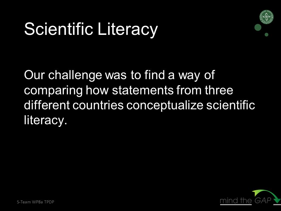 S-Team WP8a TPDP Scientific Literacy Our challenge was to find a way of comparing how statements from three different countries conceptualize scientific literacy.