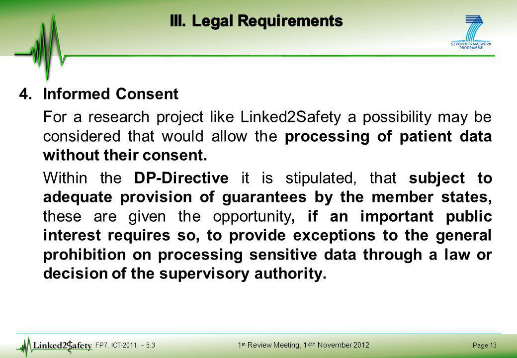 FP7, ICT-2011 – 5.3 Page 13 1 st Review Meeting, 14 th November 2012 4.Informed Consent For a research project like Linked2Safety a possibility may be considered that would allow the processing of patient data without their consent.