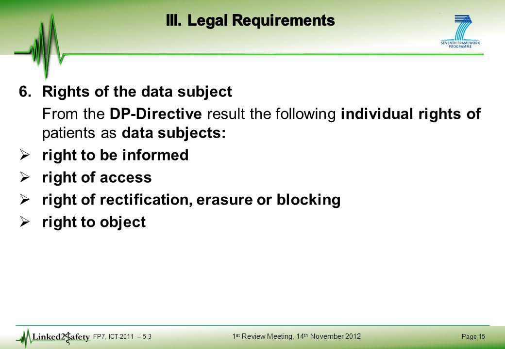 FP7, ICT-2011 – 5.3 Page 15 1 st Review Meeting, 14 th November 2012 6.Rights of the data subject From the DP-Directive result the following individual rights of patients as data subjects:  right to be informed  right of access  right of rectification, erasure or blocking  right to object
