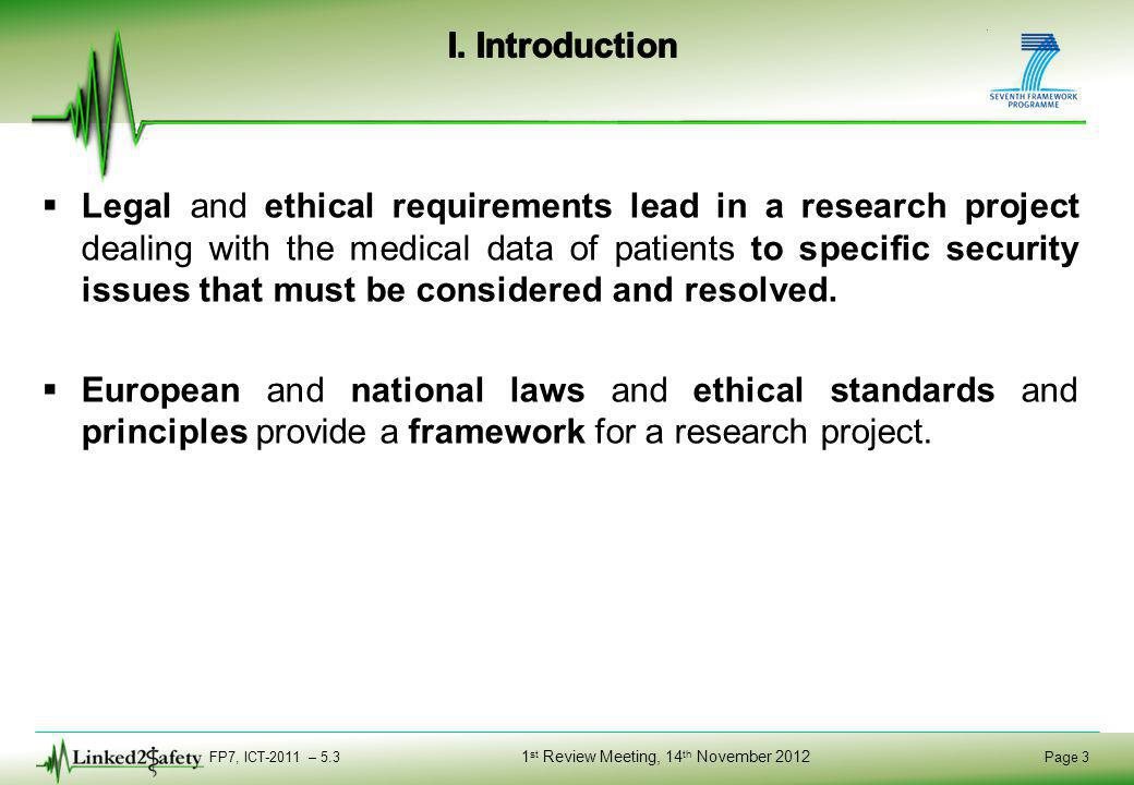 FP7, ICT-2011 – 5.3 Page 3 1 st Review Meeting, 14 th November 2012  Legal and ethical requirements lead in a research project dealing with the medical data of patients to specific security issues that must be considered and resolved.
