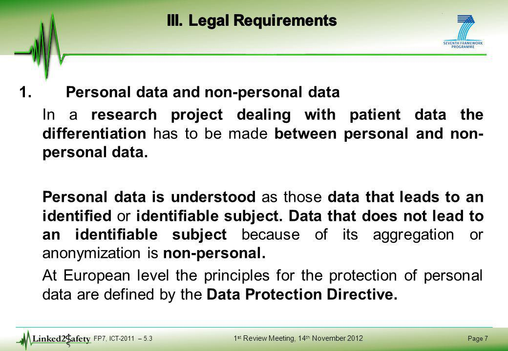 FP7, ICT-2011 – 5.3 Page 18 1 st Review Meeting, 14 th November 2012 2.Other ethical requirements If it is not possible to obtain patient`s consent or at least the consent from the patient´s legally authorized representative to render the personal data anonymous could be the solution.
