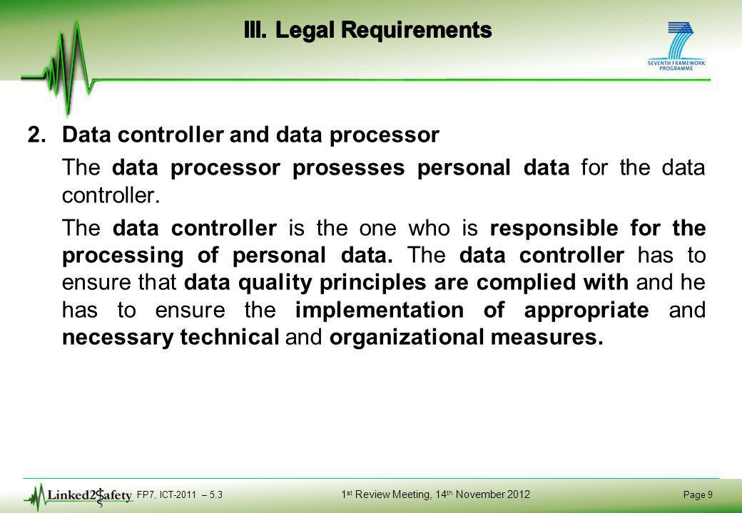 FP7, ICT-2011 – 5.3 Page 9 1 st Review Meeting, 14 th November 2012 2.Data controller and data processor The data processor prosesses personal data for the data controller.