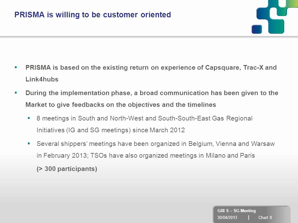 30/04/2013 | Chart 8 GRI S – SG Meeting PRISMA is willing to be customer oriented  PRISMA is based on the existing return on experience of Capsquare,