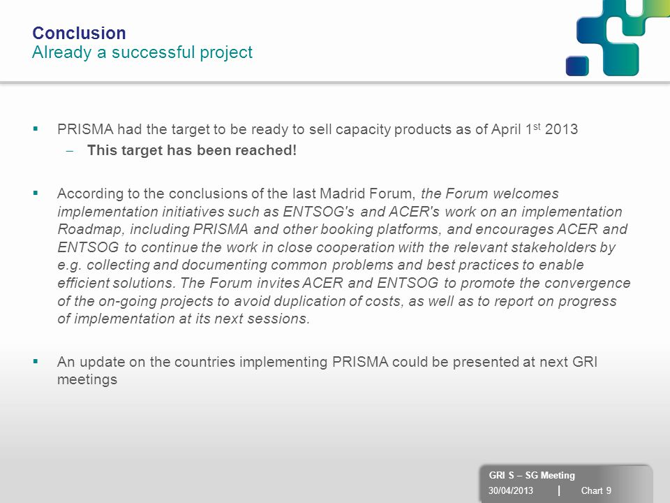 30/04/2013 | Chart 9 GRI S – SG Meeting Conclusion Already a successful project  PRISMA had the target to be ready to sell capacity products as of Ap