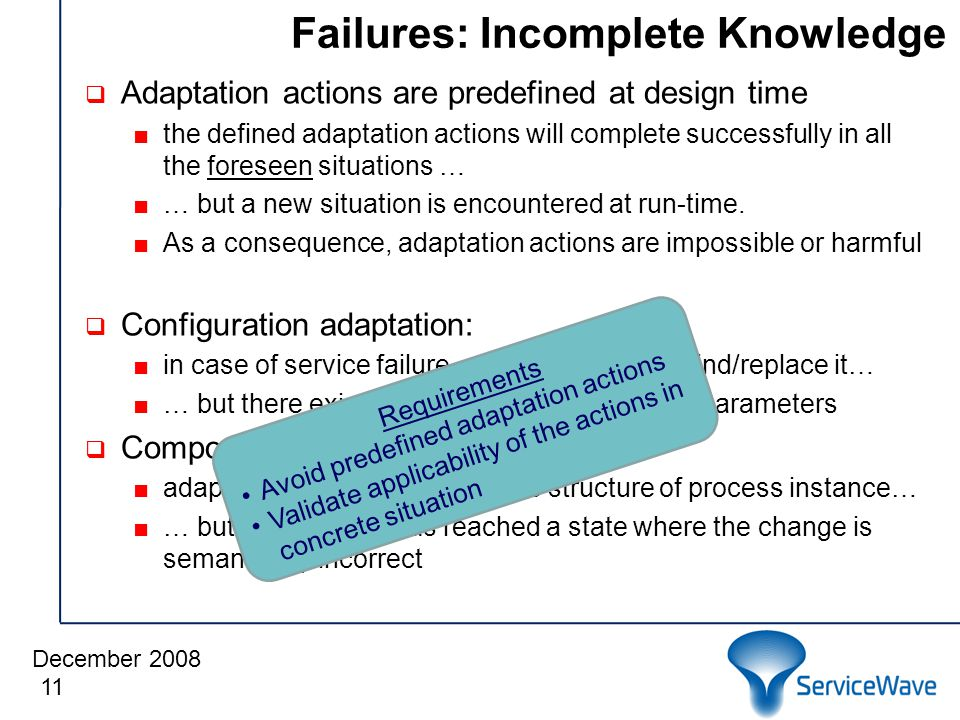 December 2008 Failures: Incomplete Knowledge  Adaptation actions are predefined at design time ■the defined adaptation actions will complete successfully in all the foreseen situations … ■… but a new situation is encountered at run-time.