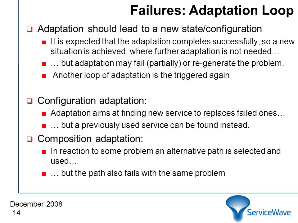 December 2008 Failures: Adaptation Loop  Adaptation should lead to a new state/configuration ■It is expected that the adaptation completes successfully, so a new situation is achieved, where further adaptation is not needed… ■… but adaptation may fail (partially) or re-generate the problem.