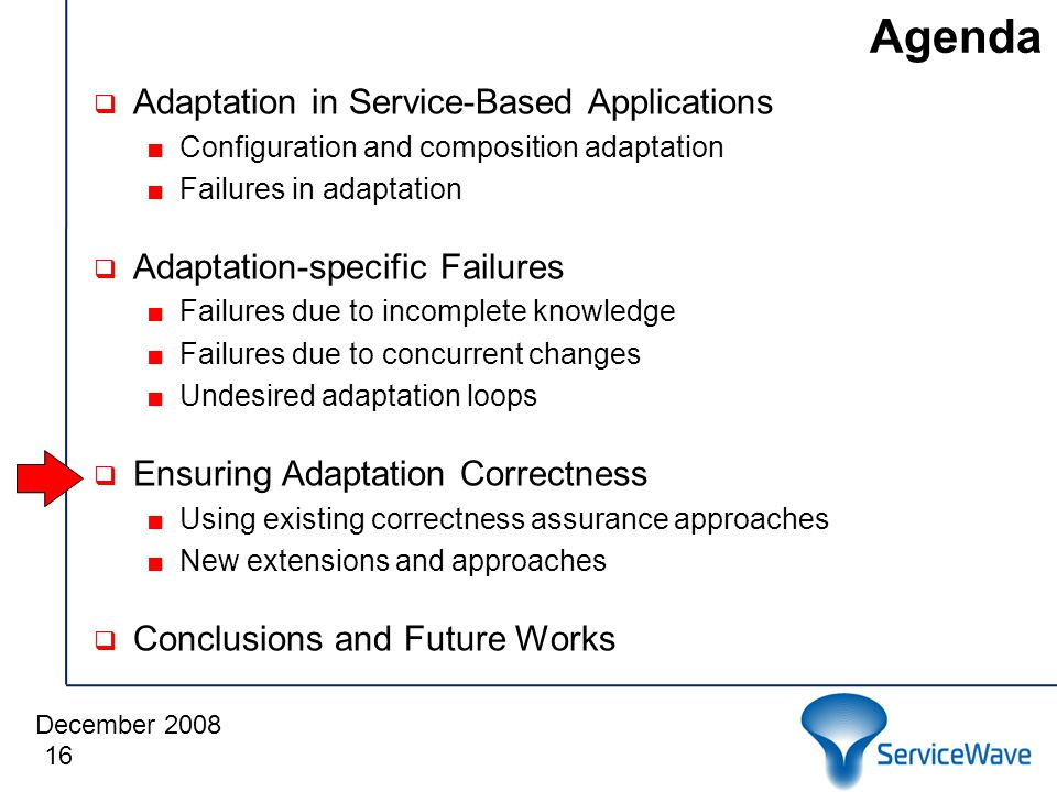December 2008 Agenda  Adaptation in Service-Based Applications ■Configuration and composition adaptation ■Failures in adaptation  Adaptation-specific Failures ■Failures due to incomplete knowledge ■Failures due to concurrent changes ■Undesired adaptation loops  Ensuring Adaptation Correctness ■Using existing correctness assurance approaches ■New extensions and approaches  Conclusions and Future Works 16
