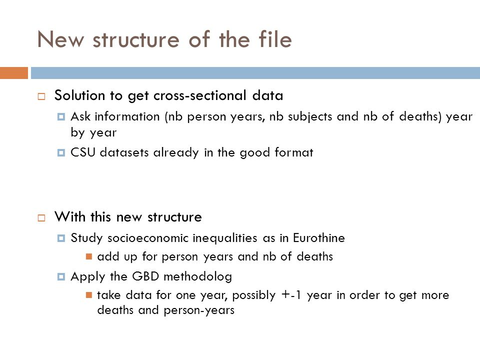 New structure of the file  Solution to get cross-sectional data  Ask information (nb person years, nb subjects and nb of deaths) year by year  CSU datasets already in the good format  With this new structure  Study socioeconomic inequalities as in Eurothine add up for person years and nb of deaths  Apply the GBD methodolog take data for one year, possibly +-1 year in order to get more deaths and person-years