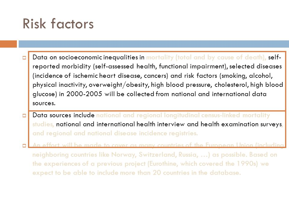 Risk factors  Data on socioeconomic inequalities in mortality (total and by cause of death), self- reported morbidity (self-assessed health, functional impairment), selected diseases (incidence of ischemic heart disease, cancers) and risk factors (smoking, alcohol, physical inactivity, overweight/obesity, high blood pressure, cholesterol, high blood glucose) in 2000-2005 will be collected from national and international data sources.