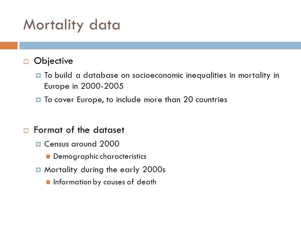 Mortality data  Objective  To build a database on socioeconomic inequalities in mortality in Europe in 2000-2005  To cover Europe, to include more than 20 countries  Format of the dataset  Census around 2000 Demographic characteristics  Mortality during the early 2000s Information by causes of death