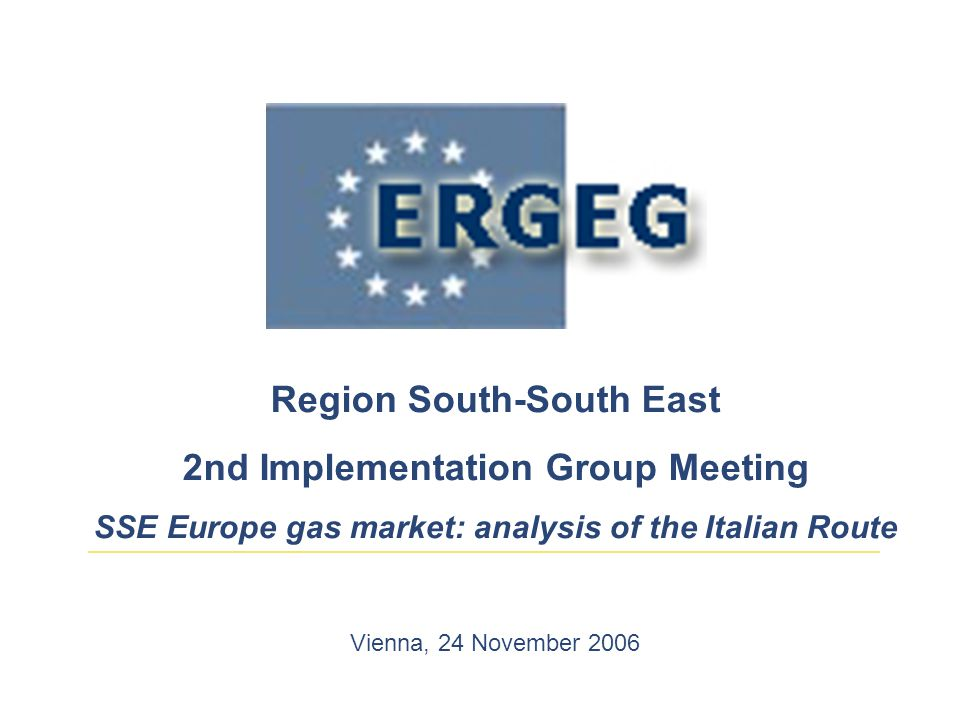 Region South-South East 2nd Implementation Group Meeting SSE Europe gas market: analysis of the Italian Route Vienna, 24 November 2006