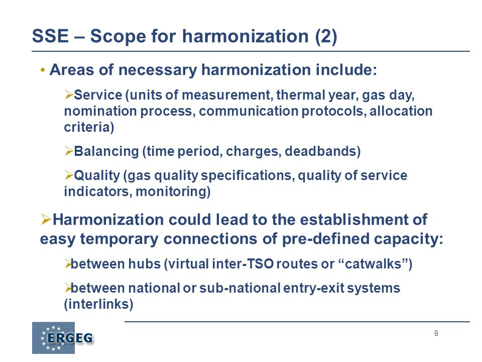 8 SSE – Scope for harmonization (2) Areas of necessary harmonization include:  Service (units of measurement, thermal year, gas day, nomination process, communication protocols, allocation criteria)  Balancing (time period, charges, deadbands)  Quality (gas quality specifications, quality of service indicators, monitoring)  Harmonization could lead to the establishment of easy temporary connections of pre-defined capacity:  between hubs (virtual inter-TSO routes or catwalks )  between national or sub-national entry-exit systems (interlinks)