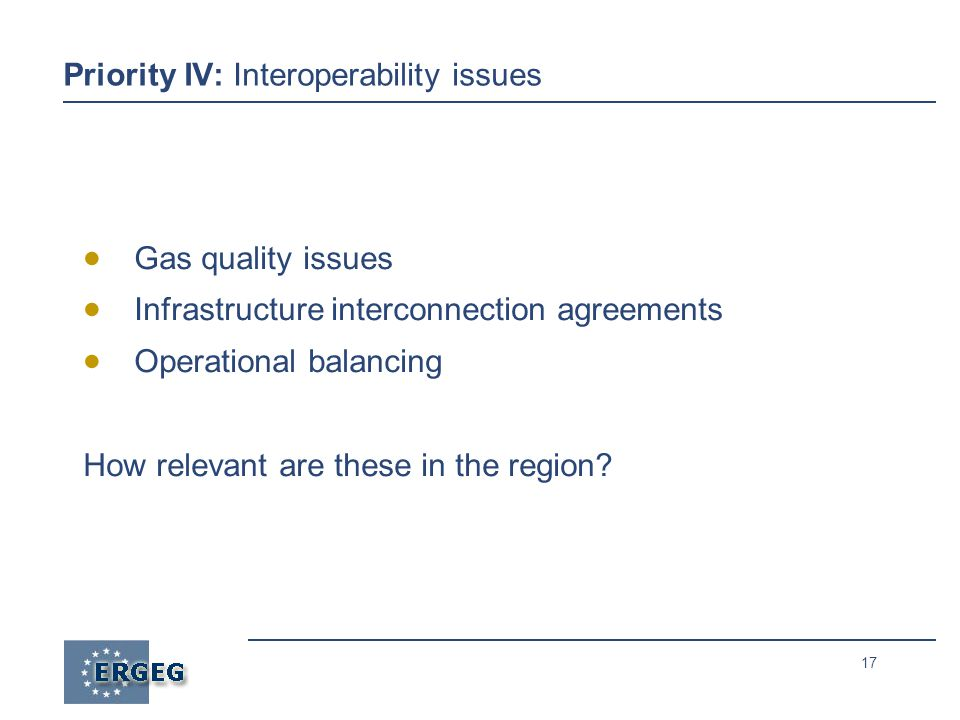 17 Priority IV: Interoperability issues  Gas quality issues  Infrastructure interconnection agreements  Operational balancing How relevant are these in the region
