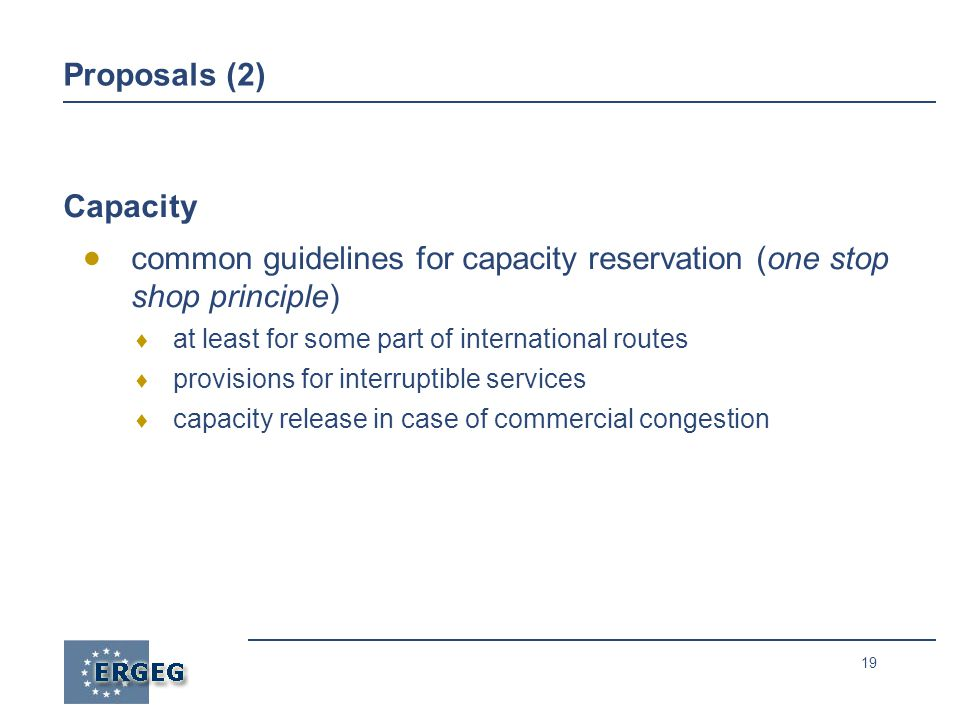 19 Proposals (2) Capacity  common guidelines for capacity reservation (one stop shop principle)  at least for some part of international routes  provisions for interruptible services  capacity release in case of commercial congestion
