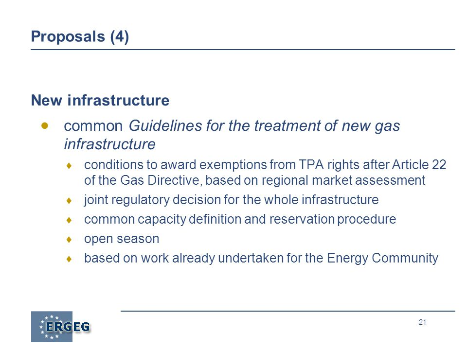 21 Proposals (4) New infrastructure  common Guidelines for the treatment of new gas infrastructure  conditions to award exemptions from TPA rights after Article 22 of the Gas Directive, based on regional market assessment  joint regulatory decision for the whole infrastructure  common capacity definition and reservation procedure  open season  based on work already undertaken for the Energy Community