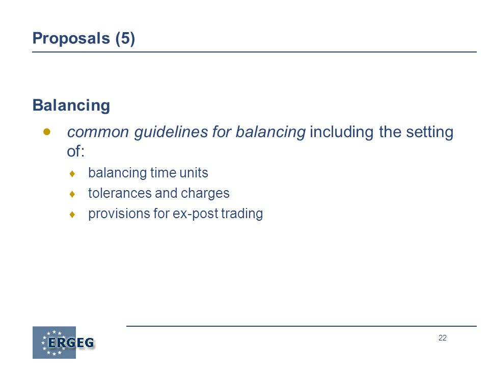 22 Proposals (5) Balancing  common guidelines for balancing including the setting of:  balancing time units  tolerances and charges  provisions for ex-post trading