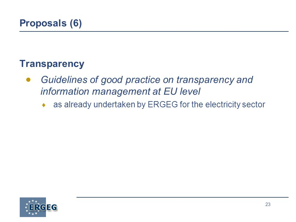 23 Proposals (6) Transparency  Guidelines of good practice on transparency and information management at EU level  as already undertaken by ERGEG for the electricity sector
