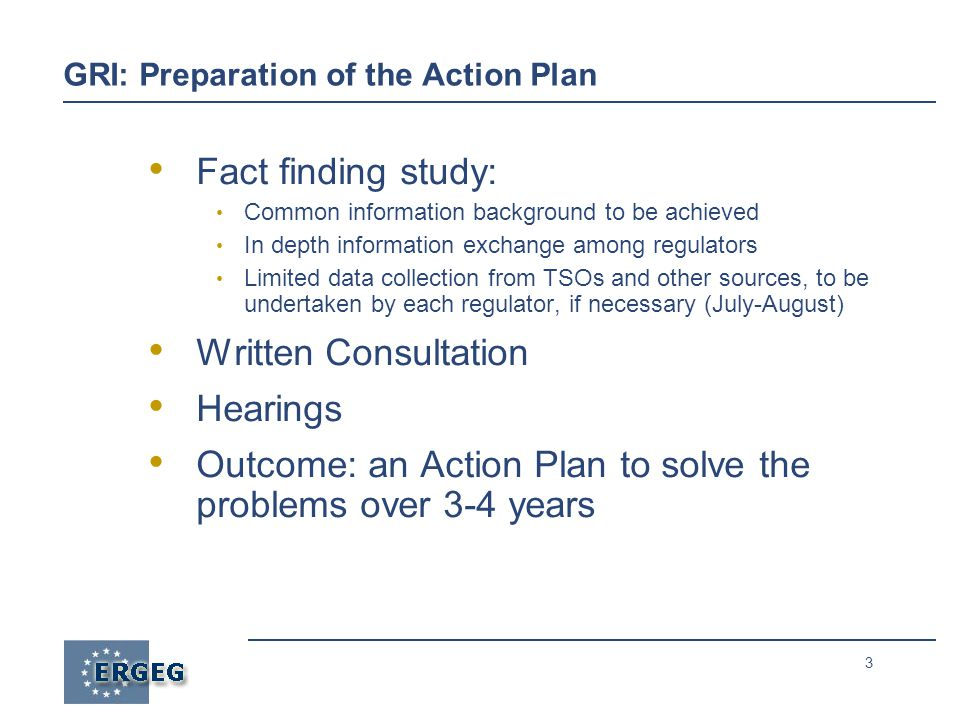 3 GRI: Preparation of the Action Plan Fact finding study: Common information background to be achieved In depth information exchange among regulators Limited data collection from TSOs and other sources, to be undertaken by each regulator, if necessary (July-August) Written Consultation Hearings Outcome: an Action Plan to solve the problems over 3-4 years