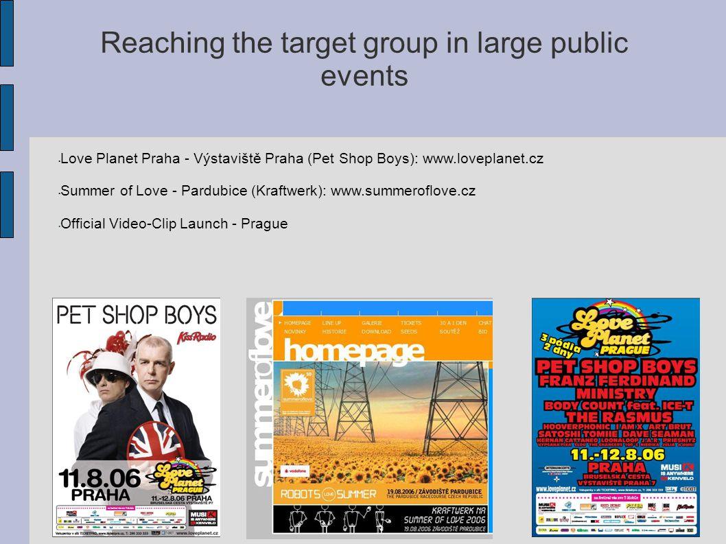 Reaching the target group in large public events Love Planet Praha - Výstaviště Praha (Pet Shop Boys): www.loveplanet.cz Summer of Love - Pardubice (Kraftwerk): www.summeroflove.cz Official Video-Clip Launch - Prague
