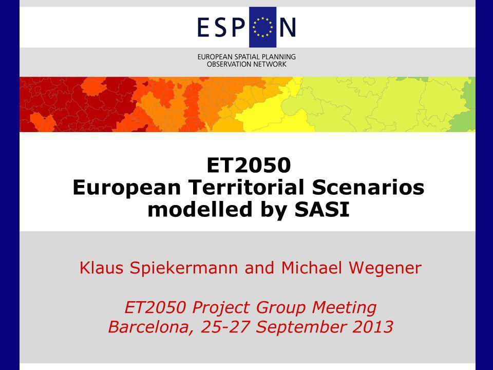 ET2050 European Territorial Scenarios modelled by SASI Klaus Spiekermann and Michael Wegener ET2050 Project Group Meeting Barcelona, 25-27 September 2