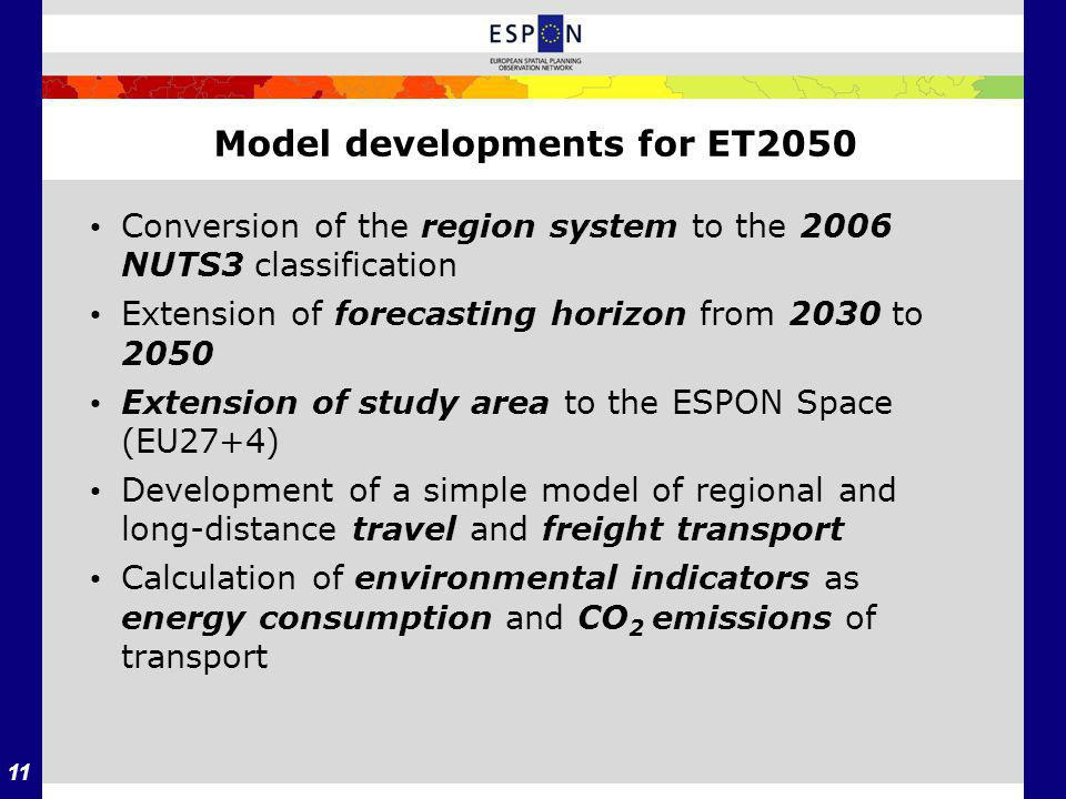 11 Model developments for ET2050 Conversion of the region system to the 2006 NUTS­3 classification Extension of forecasting horizon from 2030 to 2050 Extension of study area to the ESPON Space (EU27+4) Development of a simple model of regional and long-­distance travel and freight transport Calculation of environmental indicators as energy consumption and CO 2 emissions of transport