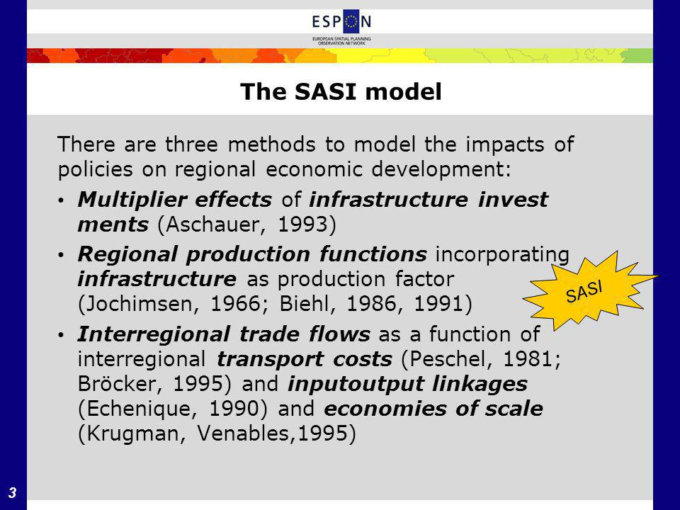3 The SASI model There are three methods to model the impacts of policies on regional economic development: Multiplier effects of infrastructure invest­ ments (Aschauer, 1993) Regional production functions incorporating infrastructure as production factor (Jochimsen, 1966; Biehl, 1986, 1991) Interregional trade flows as a function of interregional transport costs (Peschel, 1981; Bröcker, 1995) and input­output linkages (Echenique, 1990) and economies of scale (Krugman, Venables,1995) SASI